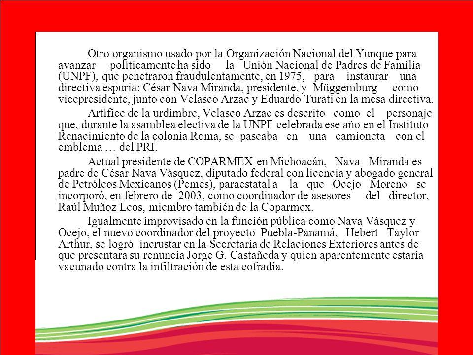 Otro organismo usado por la Organización Nacional del Yunque para avanzar políticamente ha sido la Unión Nacional de Padres de Familia (UNPF), que penetraron fraudulentamente, en 1975, para instaurar una directiva espuria: César Nava Miranda, presidente, y Müggemburg como vicepresidente, junto con Velasco Arzac y Eduardo Turati en la mesa directiva.