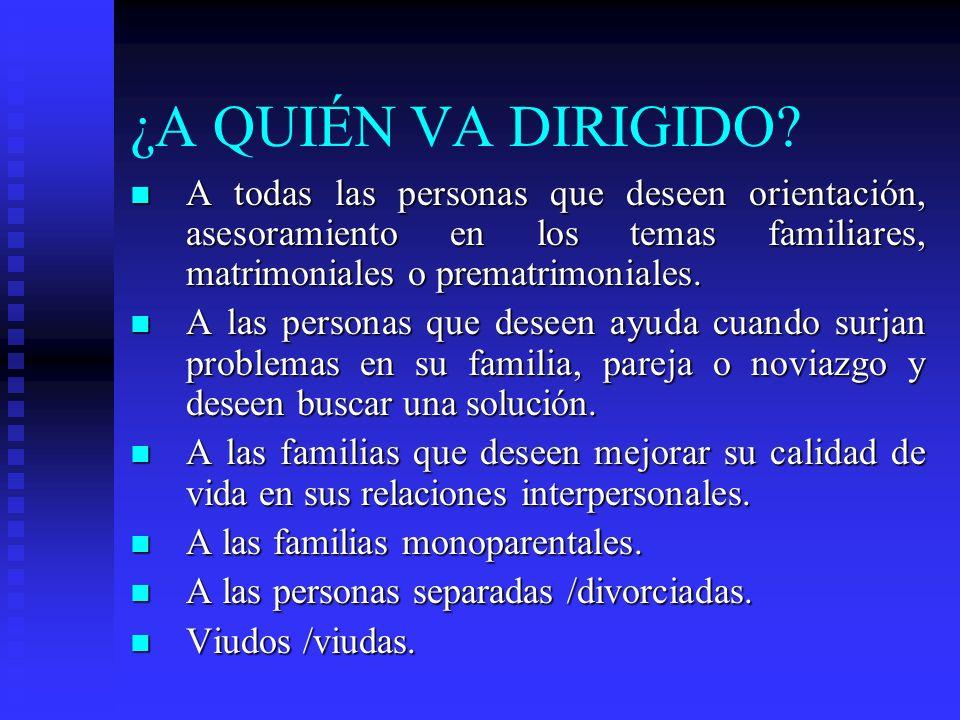 ¿A QUIÉN VA DIRIGIDO A todas las personas que deseen orientación, asesoramiento en los temas familiares, matrimoniales o prematrimoniales.