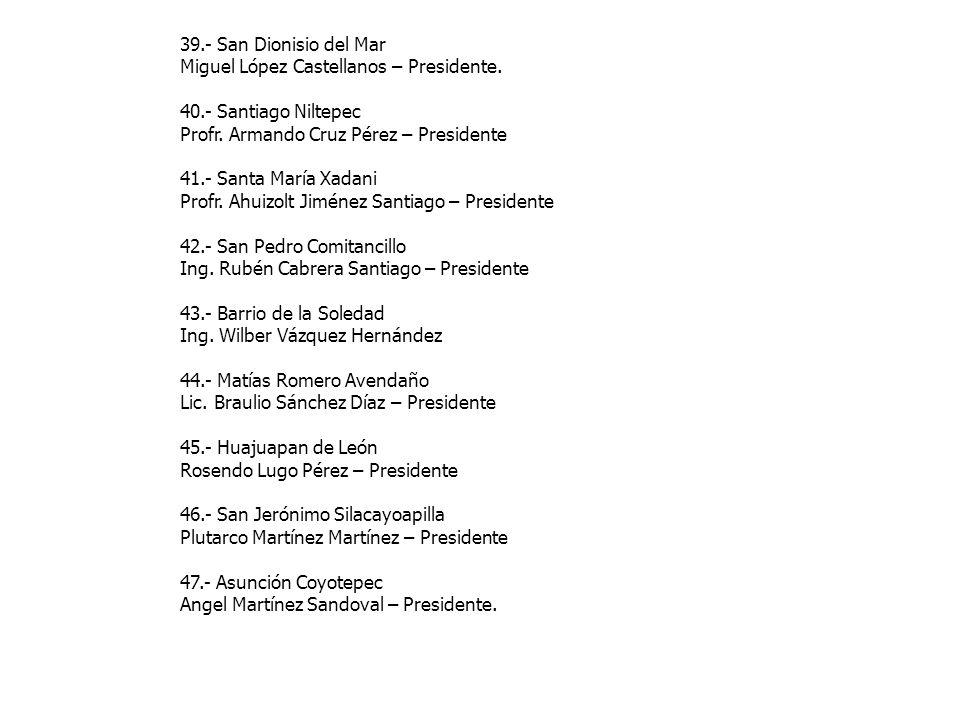 39.- San Dionisio del Mar Miguel López Castellanos – Presidente. 40.- Santiago Niltepec. Profr. Armando Cruz Pérez – Presidente.