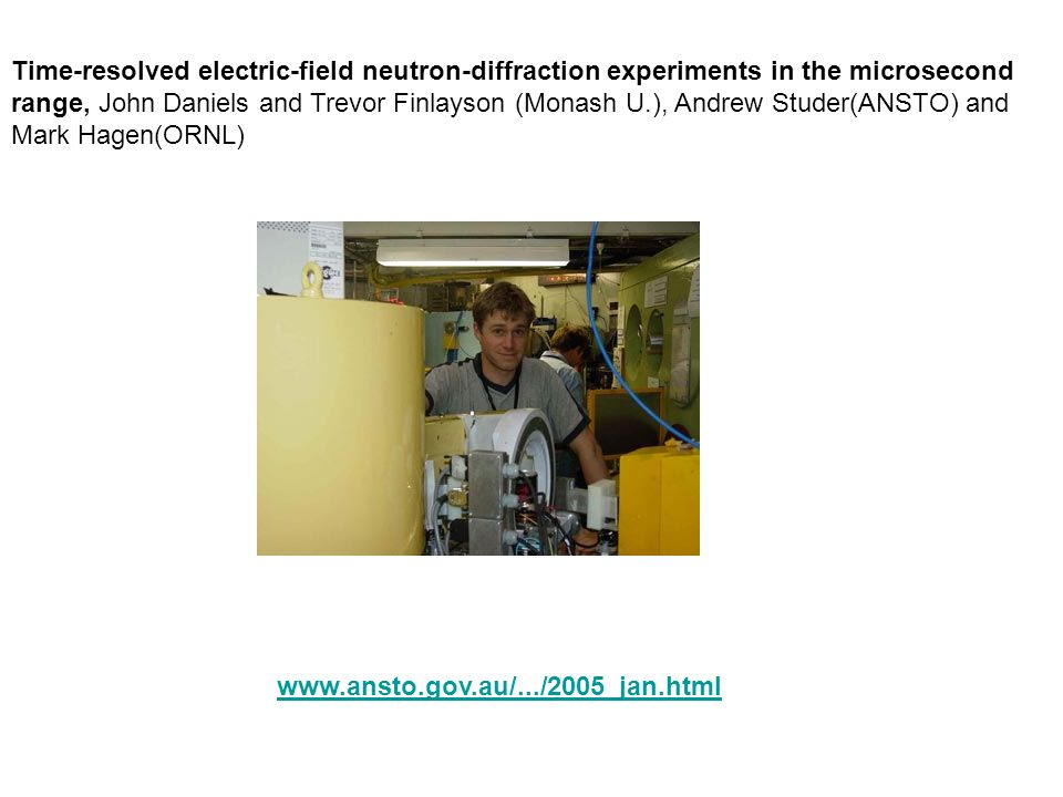 Time-resolved electric-field neutron-diffraction experiments in the microsecond range, John Daniels and Trevor Finlayson (Monash U.), Andrew Studer(ANSTO) and Mark Hagen(ORNL)