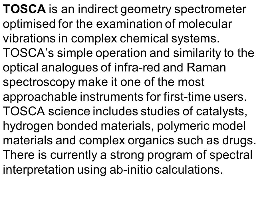 TOSCA is an indirect geometry spectrometer optimised for the examination of molecular vibrations in complex chemical systems.