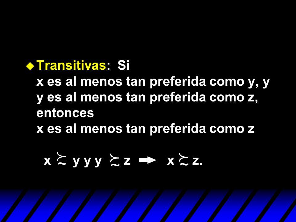 Transitivas: Si x es al menos tan preferida como y, y y es al menos tan preferida como z, entonces x es al menos tan preferida como z x y y y z x z.
