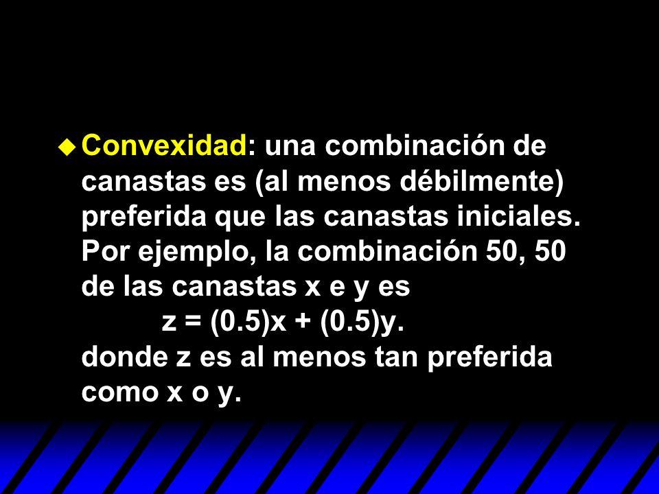Convexidad: una combinación de canastas es (al menos débilmente) preferida que las canastas iniciales.