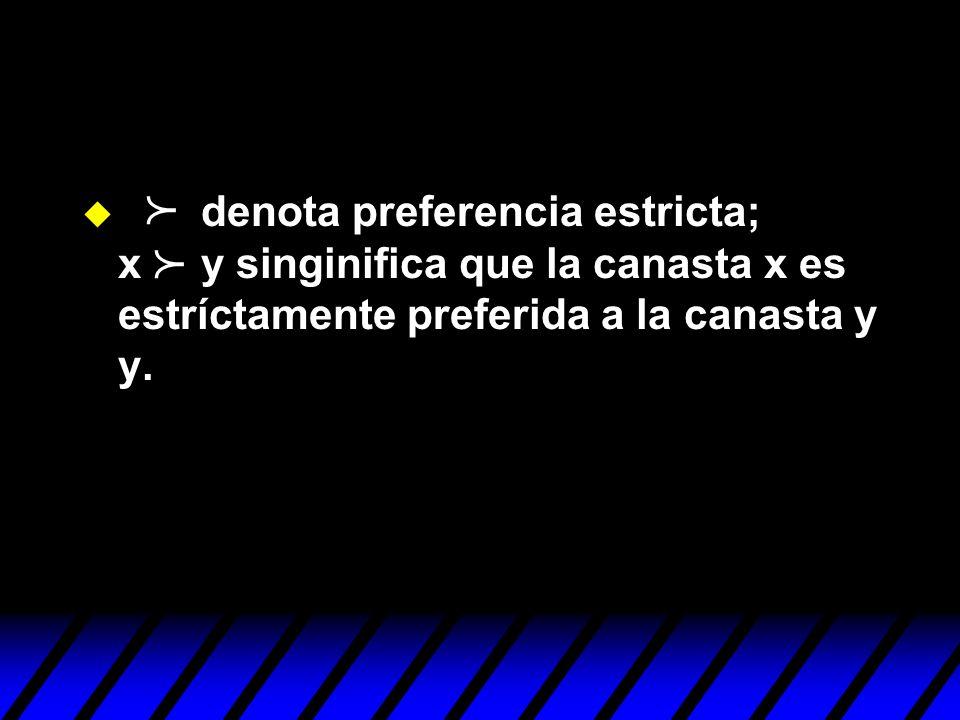 denota preferencia estricta; x y singinifica que la canasta x es estríctamente preferida a la canasta y y.