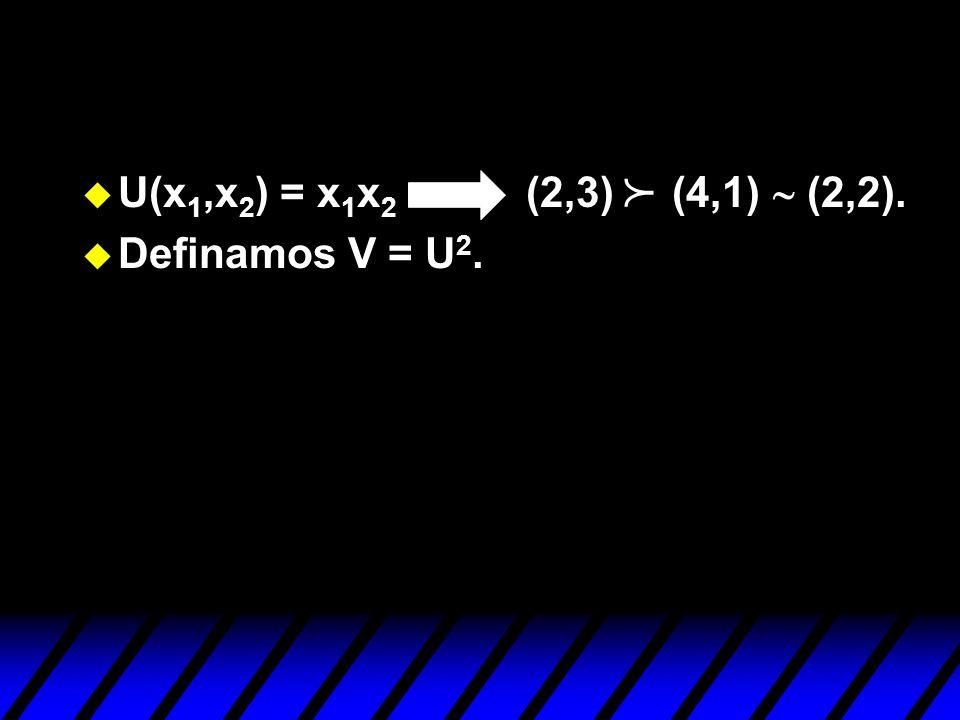U(x1,x2) = x1x2 (2,3) (4,1) ~ (2,2). Definamos V = U2. p