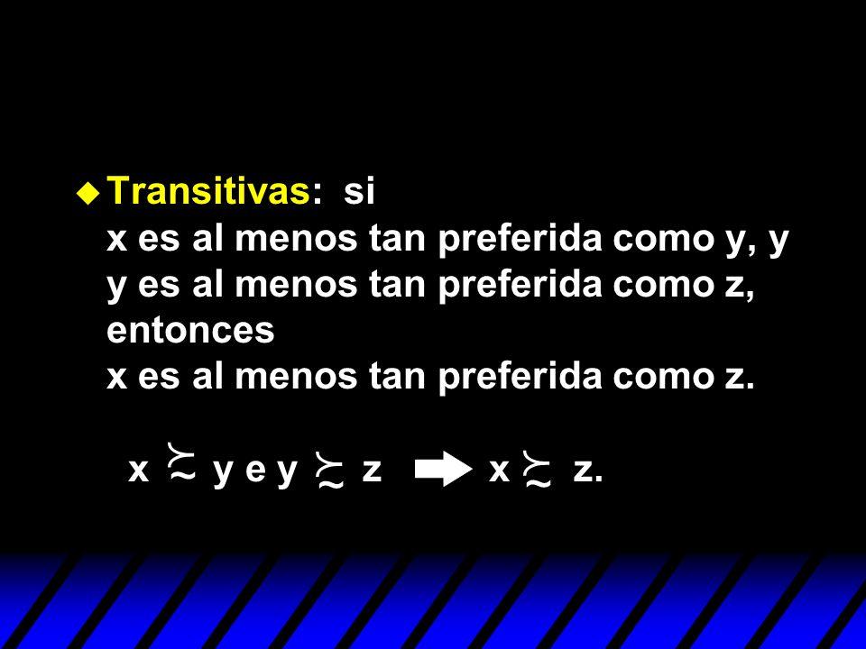 Transitivas: si x es al menos tan preferida como y, y y es al menos tan preferida como z, entonces x es al menos tan preferida como z. x y e y z x z.