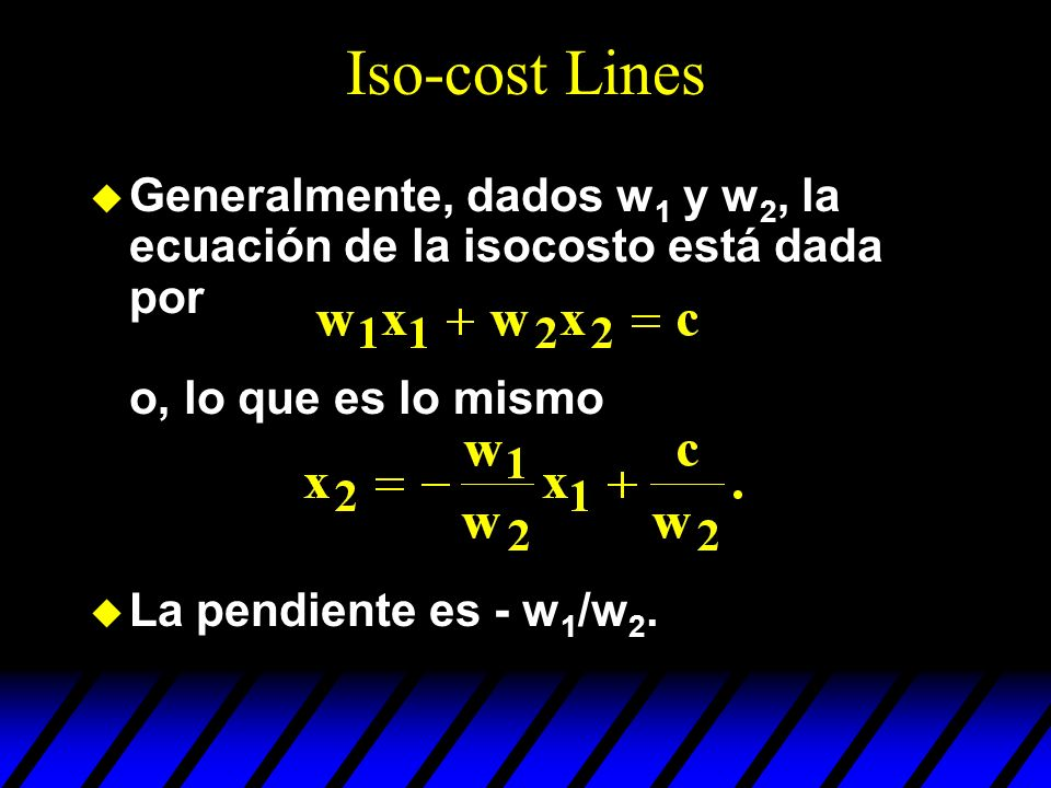 Iso-cost Lines Generalmente, dados w1 y w2, la ecuación de la isocosto está dada por o, lo que es lo mismo.