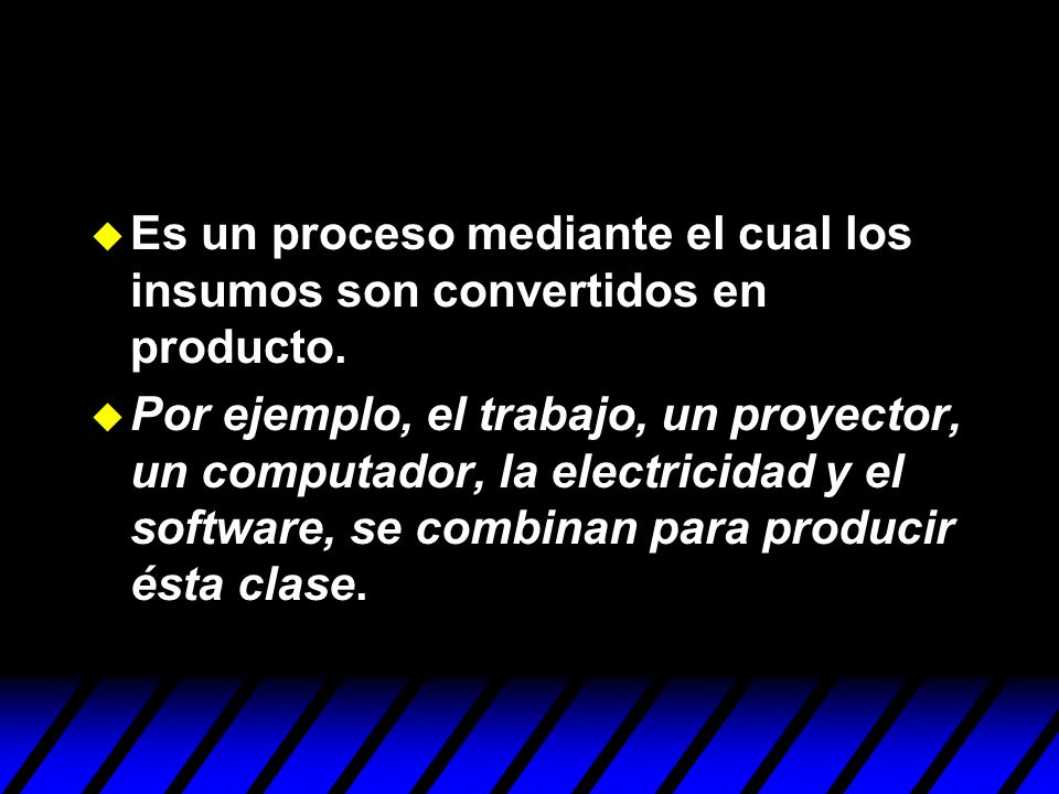 Es un proceso mediante el cual los insumos son convertidos en producto.