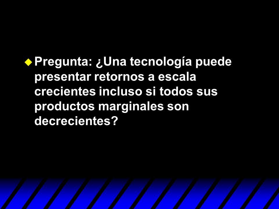 Pregunta: ¿Una tecnología puede presentar retornos a escala crecientes incluso si todos sus productos marginales son decrecientes