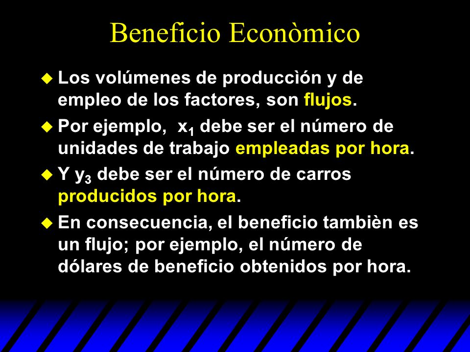 Beneficio Econòmico Los volúmenes de produccìón y de empleo de los factores, son flujos.