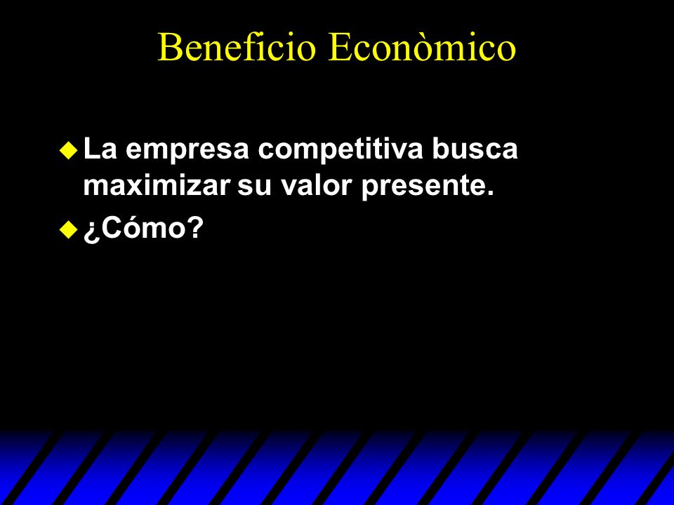 Beneficio Econòmico La empresa competitiva busca maximizar su valor presente. ¿Cómo