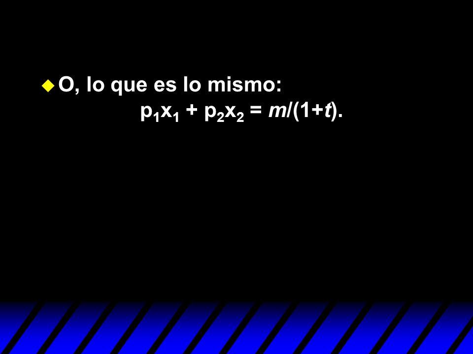 O, lo que es lo mismo: p1x1 + p2x2 = m/(1+t).