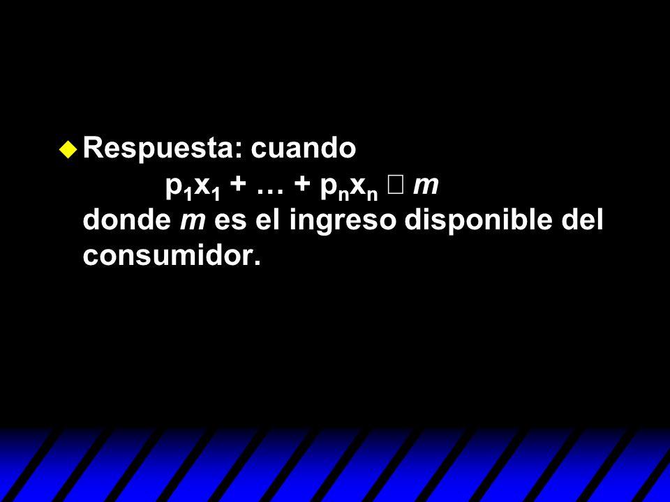 Respuesta: cuando p1x1 + … + pnxn £ m donde m es el ingreso disponible del consumidor.