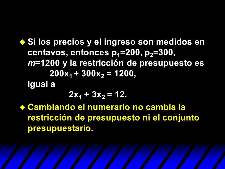 Si los precios y el ingreso son medidos en centavos, entonces p1=200, p2=300, m=1200 y la restricción de presupuesto es 200x1 + 300x2 = 1200, igual a 2x1 + 3x2 = 12.