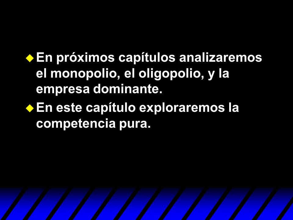 En próximos capítulos analizaremos el monopolio, el oligopolio, y la empresa dominante.