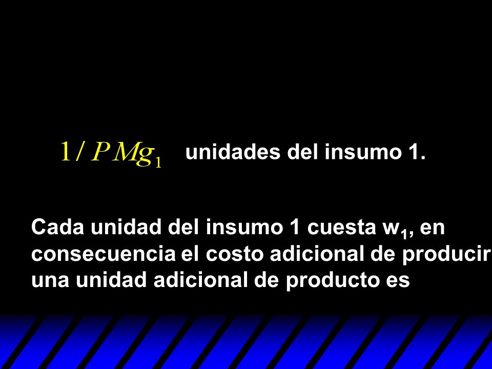 unidades del insumo 1.Cada unidad del insumo 1 cuesta w1, en. consecuencia el costo adicional de producir.