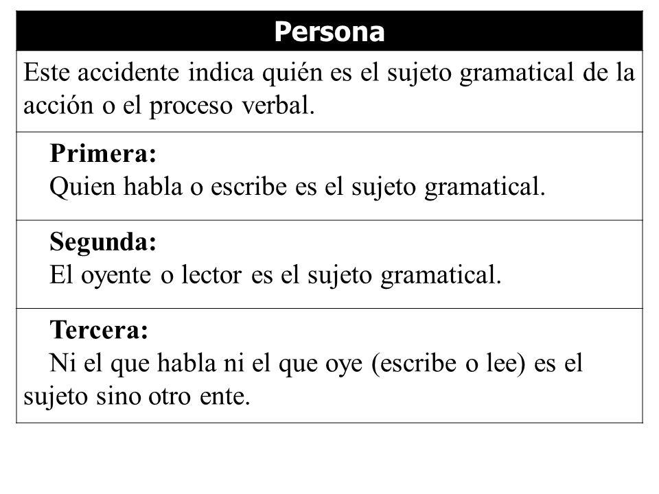 Persona Este accidente indica quién es el sujeto gramatical de la acción o el proceso verbal. Primera: