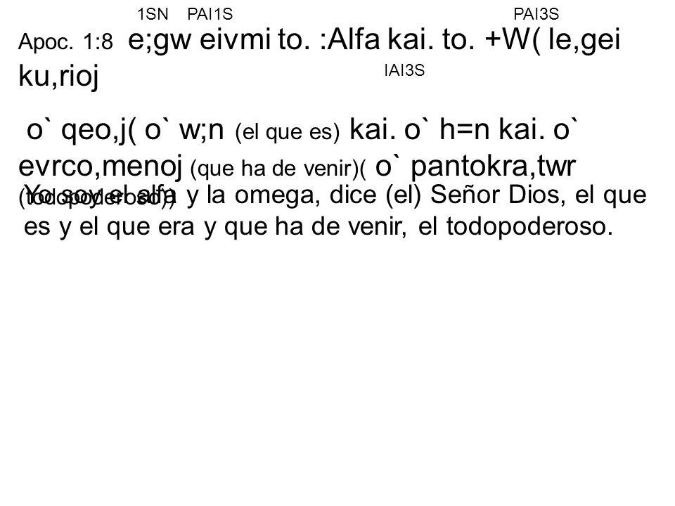 1SN PAI1S. PAI3S. Apoc. 1:8 e;gw eivmi to. :Alfa kai. to. +W( le,gei ku,rioj.