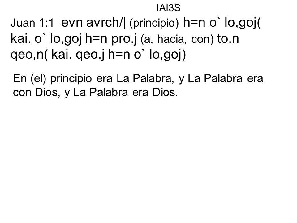 IAI3S Juan 1:1 evn avrch/| (principio) h=n o` lo,goj( kai. o` lo,goj h=n pro.j (a, hacia, con) to.n qeo,n( kai. qeo.j h=n o` lo,goj)