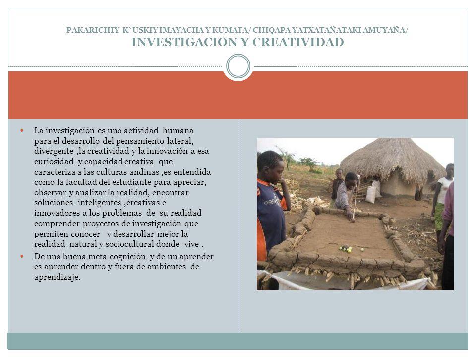 PAKARICHIY K`USKIY IMAYACHA Y KUMATA/ CHIQAPA YATXATAÑATAKI AMUYAÑA/ INVESTIGACION Y CREATIVIDAD