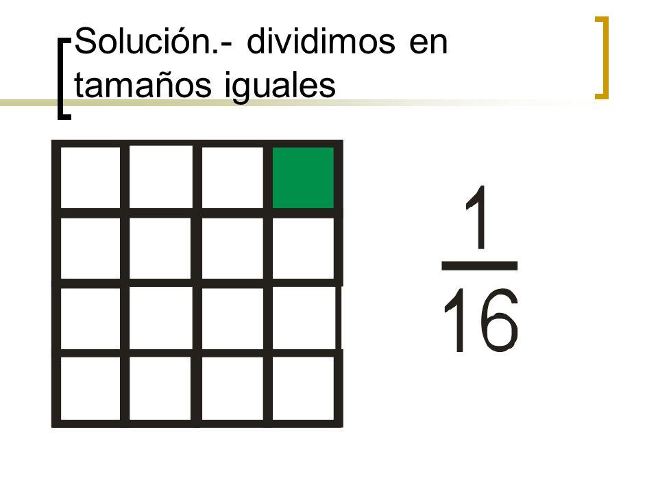 Solución.- dividimos en tamaños iguales