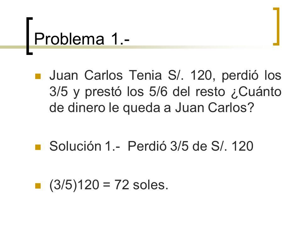 Problema 1.- Juan Carlos Tenia S/. 120, perdió los 3/5 y prestó los 5/6 del resto ¿Cuánto de dinero le queda a Juan Carlos