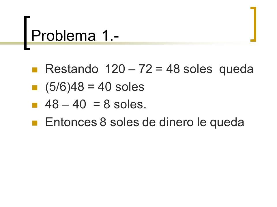 Problema 1.- Restando 120 – 72 = 48 soles queda (5/6)48 = 40 soles