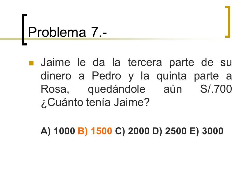 Problema 7.- Jaime le da la tercera parte de su dinero a Pedro y la quinta parte a Rosa, quedándole aún S/.700 ¿Cuánto tenía Jaime