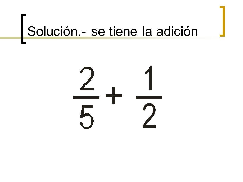 Solución.- se tiene la adición