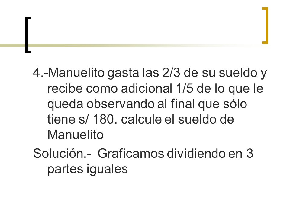 4.-Manuelito gasta las 2/3 de su sueldo y recibe como adicional 1/5 de lo que le queda observando al final que sólo tiene s/ 180. calcule el sueldo de Manuelito