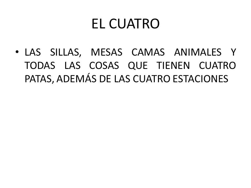 EL CUATRO LAS SILLAS, MESAS CAMAS ANIMALES Y TODAS LAS COSAS QUE TIENEN CUATRO PATAS, ADEMÁS DE LAS CUATRO ESTACIONES.
