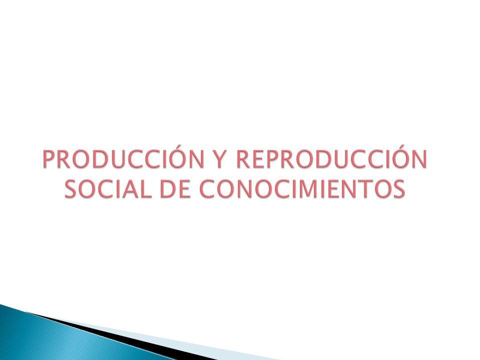 PRODUCCIÓN Y REPRODUCCIÓN SOCIAL DE CONOCIMIENTOS