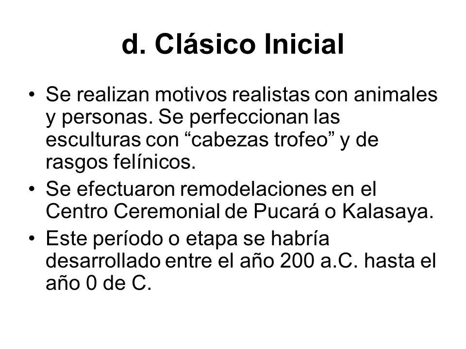 d. Clásico Inicial Se realizan motivos realistas con animales y personas. Se perfeccionan las esculturas con cabezas trofeo y de rasgos felínicos.