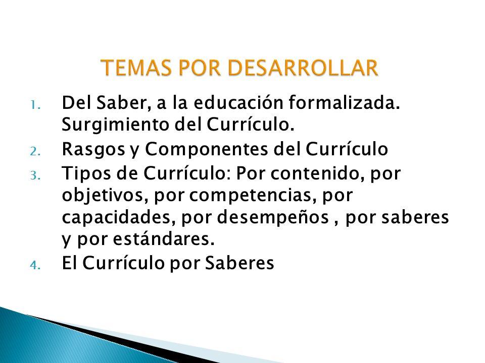 TEMAS POR DESARROLLAR Del Saber, a la educación formalizada. Surgimiento del Currículo. Rasgos y Componentes del Currículo.