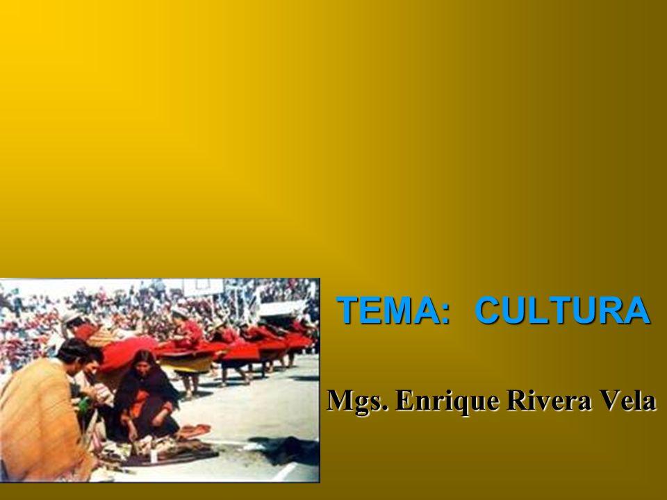 TEMA: CULTURA Mgs. Enrique Rivera Vela