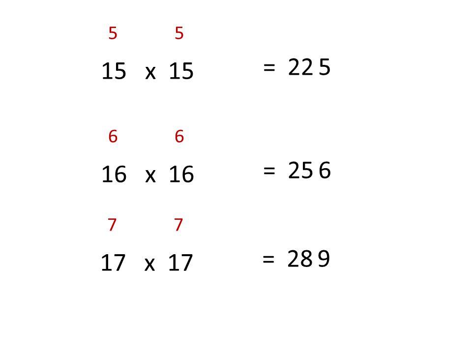 5 5 = 22 5 15 x 15 6 6 = 25 6 16 x 16 7 7 = 28 9 17 x 17