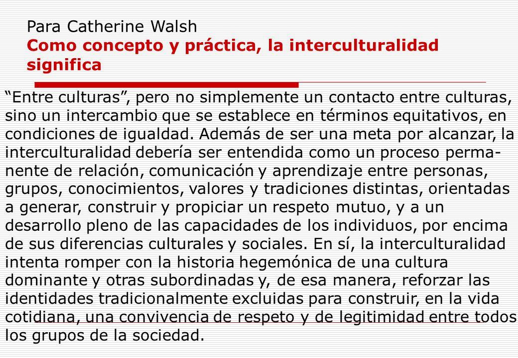 Como concepto y práctica, la interculturalidad significa