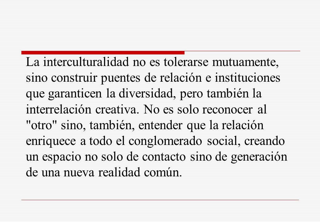 La interculturalidad no es tolerarse mutuamente, sino construir puentes de relación e instituciones que garanticen la diversidad, pero también la interrelación creativa.