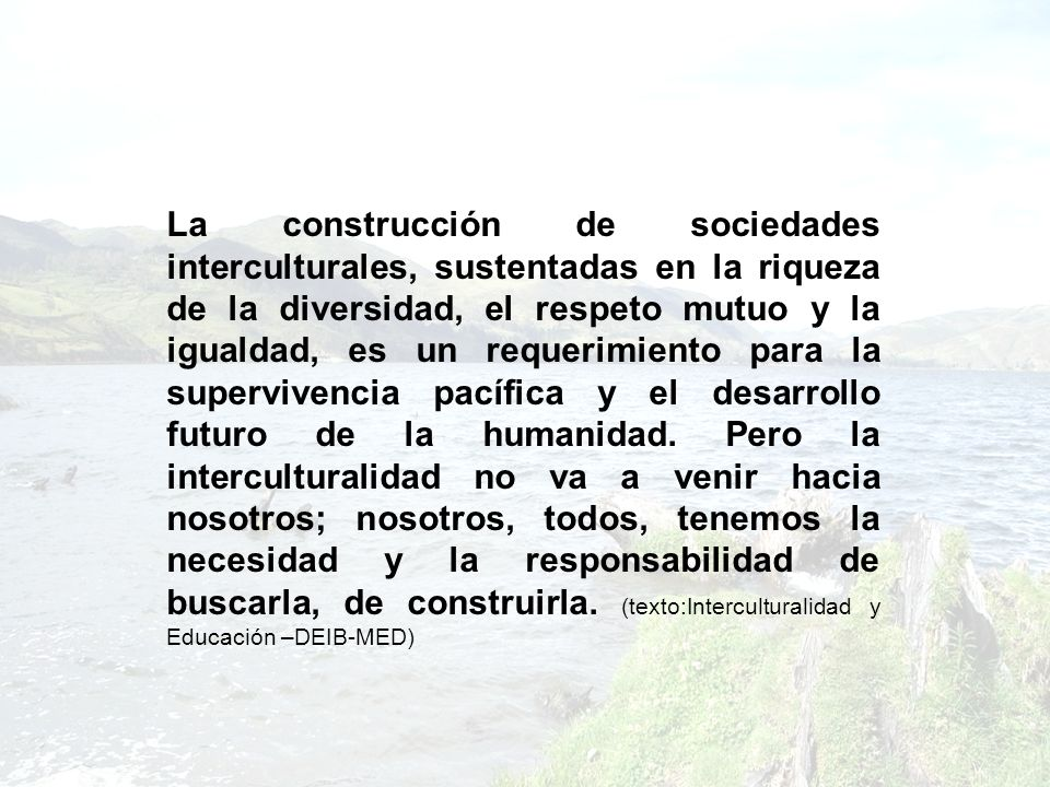 La construcción de sociedades interculturales, sustentadas en la riqueza de la diversidad, el respeto mutuo y la igualdad, es un requerimiento para la supervivencia pacífica y el desarrollo futuro de la humanidad.