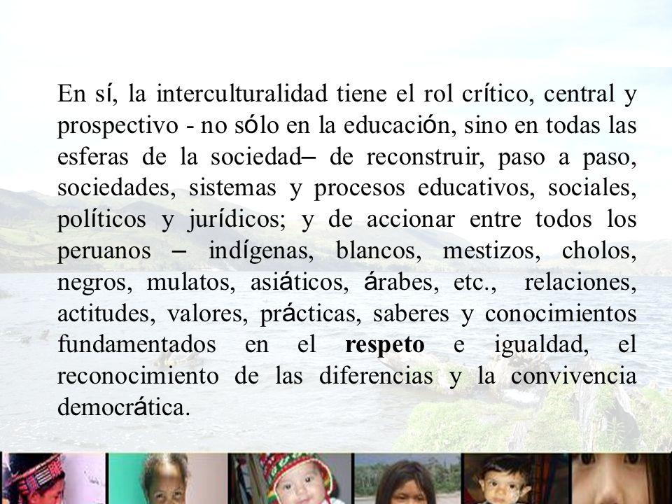 En sí, la interculturalidad tiene el rol crítico, central y prospectivo - no sólo en la educación, sino en todas las esferas de la sociedad– de reconstruir, paso a paso, sociedades, sistemas y procesos educativos, sociales, políticos y jurídicos; y de accionar entre todos los peruanos – indígenas, blancos, mestizos, cholos, negros, mulatos, asiáticos, árabes, etc., relaciones, actitudes, valores, prácticas, saberes y conocimientos fundamentados en el respeto e igualdad, el reconocimiento de las diferencias y la convivencia democrática.