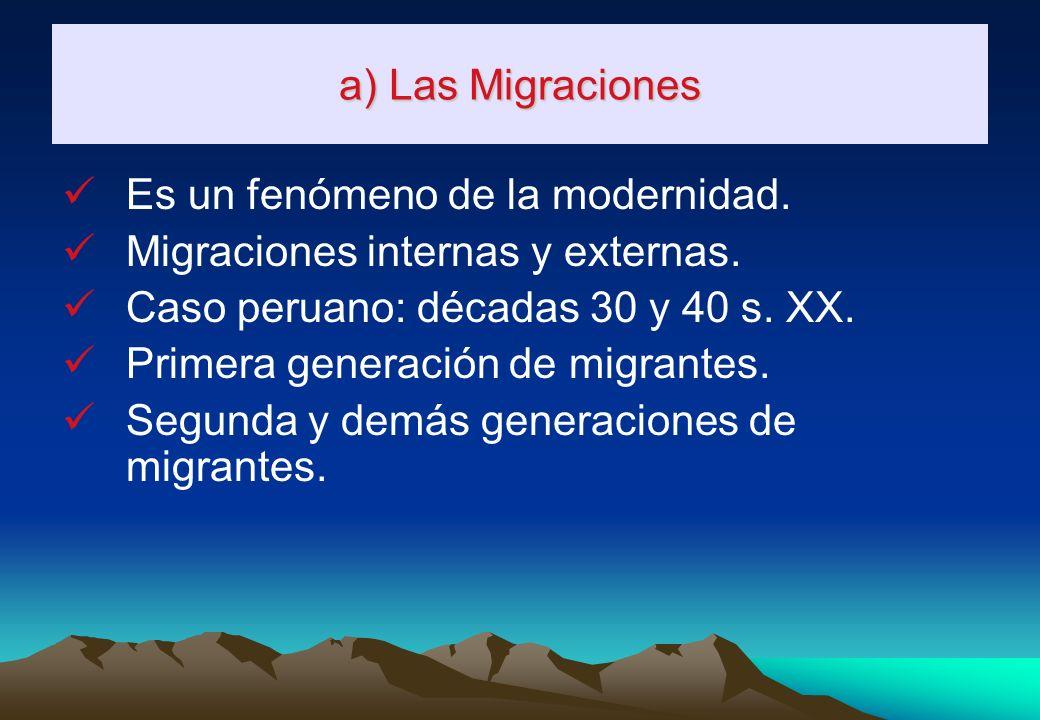 a) Las Migraciones Es un fenómeno de la modernidad. Migraciones internas y externas. Caso peruano: décadas 30 y 40 s. XX.