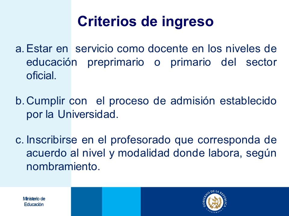 Criterios de ingreso Estar en servicio como docente en los niveles de educación preprimario o primario del sector oficial.