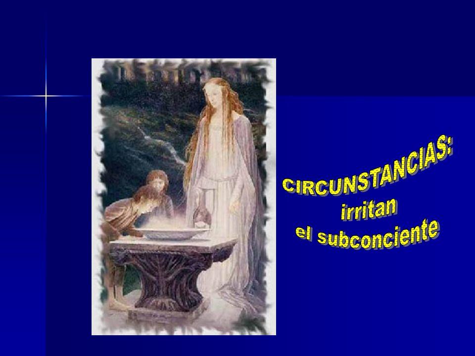 CIRCUNSTANCIAS: irritan el subconciente