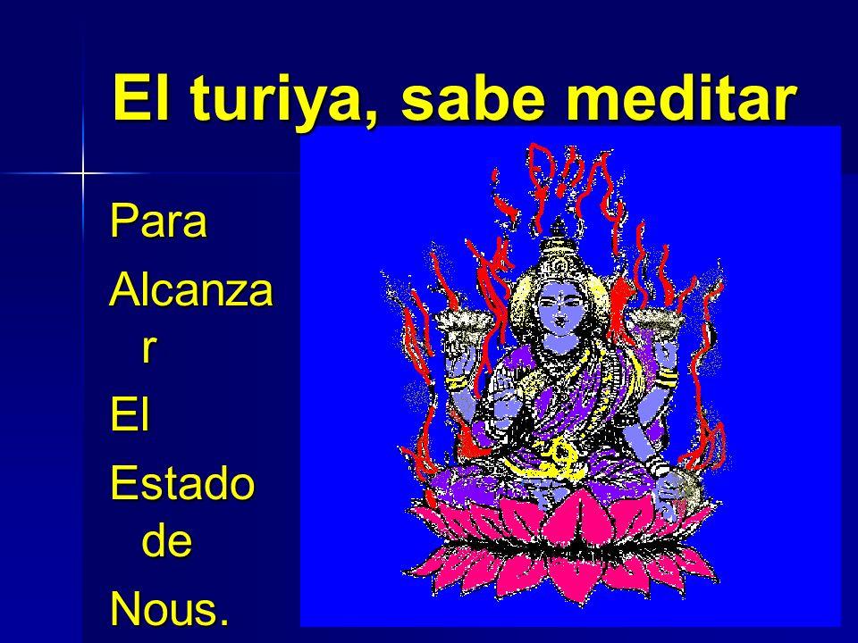 El turiya, sabe meditar Para Alcanzar El Estado de Nous.