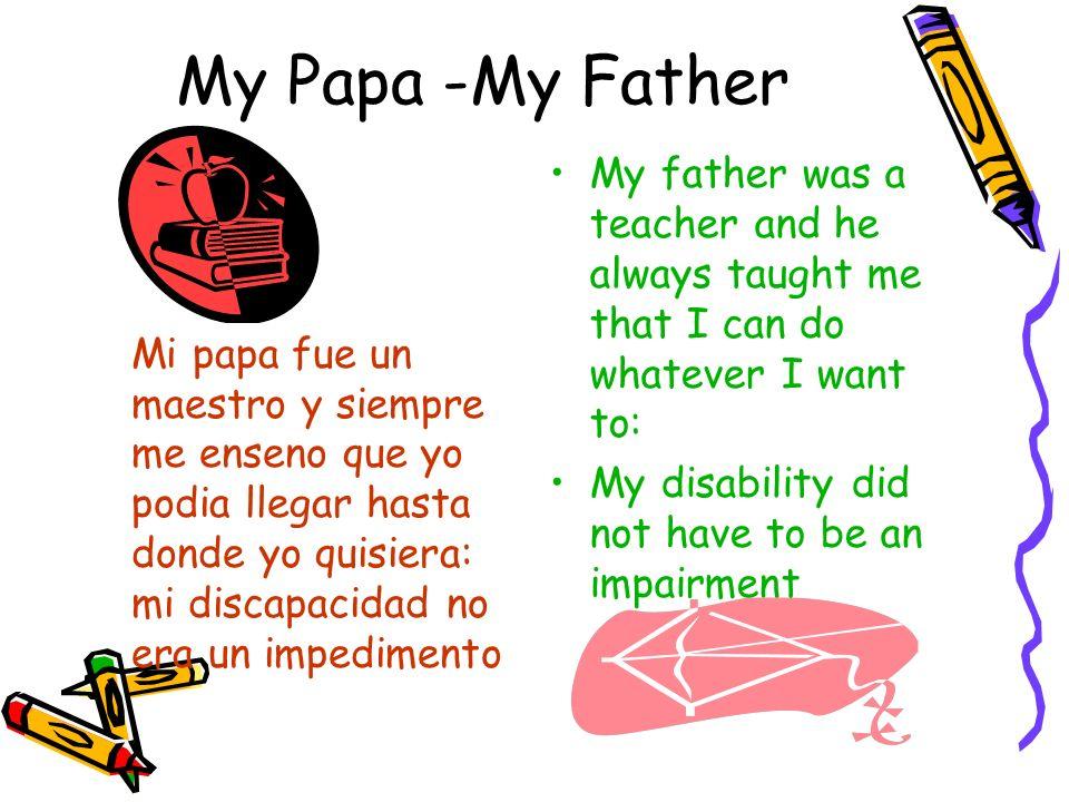 My Papa -My Father Mi papa fue un maestro y siempre me enseno que yo podia llegar hasta donde yo quisiera: mi discapacidad no era un impedimento.