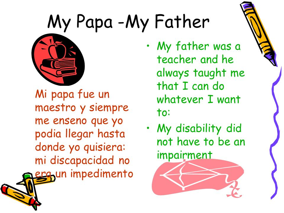 My Papa -My FatherMi papa fue un maestro y siempre me enseno que yo podia llegar hasta donde yo quisiera: mi discapacidad no era un impedimento.