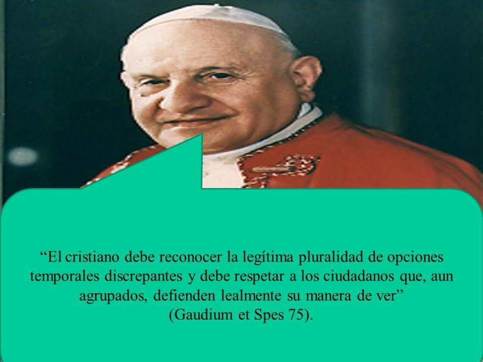 El cristiano debe reconocer la legítima pluralidad de opciones temporales discrepantes y debe respetar a los ciudadanos que, aun agrupados, defienden lealmente su manera de ver