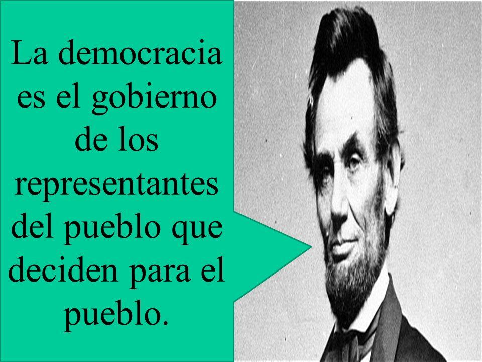 La democracia es el gobierno de los representantes del pueblo que deciden para el pueblo.