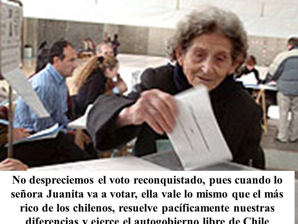 No despreciemos el voto reconquistado, pues cuando lo señora Juanita va a votar, ella vale lo mismo que el más rico de los chilenos, resuelve pacíficamente nuestras diferencias y ejerce el autogobierno libre de Chile