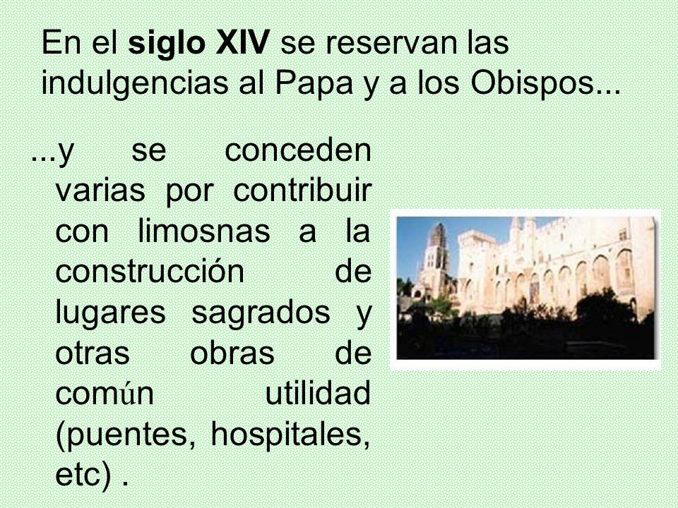 En el siglo XIV se reservan las indulgencias al Papa y a los Obispos...